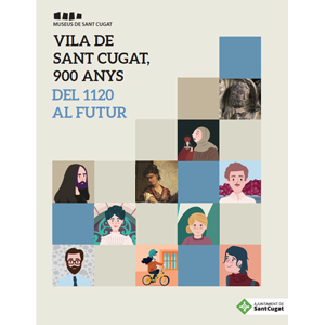 VILA DE SANT CUGAT, 900 ANYS. DEL 1120 AL FUTUR (SANT CUGAT VILLAGE, 900 YEARS. FROM 1120 TO THE FUTURE)